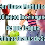 Ser Obeso Multiplica 10 veces los riesgos de que Tengas Problemas Graves de Salud