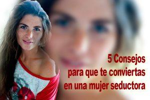 5 Consejos para que te conviertas en una mujer seductora