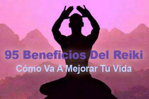 95 Beneficios Del Reiki: Cómo Va A Mejorar Tu Vida