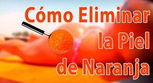 Cómo Quitar la Piel de Naranja